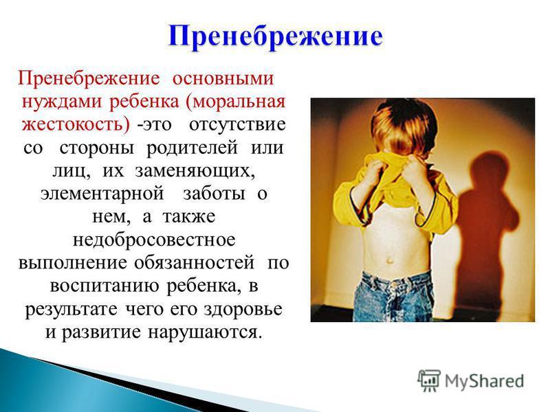 Пренебрежение основными нуждами ребенка (моральная жестокость) -это отсутствие со стороны родителей или лиц, их заменяющих, элементарной заботы о нем, а также недобросовестное выполнение обязанностей по воспитанию ребенка, в результате чего его здоро