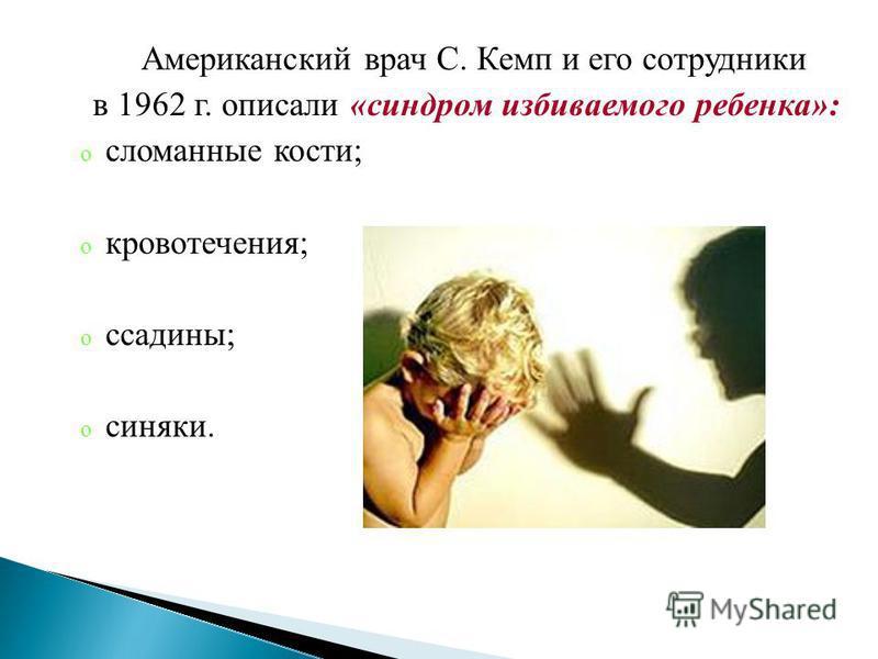 Американский врач С. Кемп и его сотрудники в 1962 г. описали «синдром избиваемого ребенка»: o сломанные кости; o кровотечения; o ссадины; o синяки.