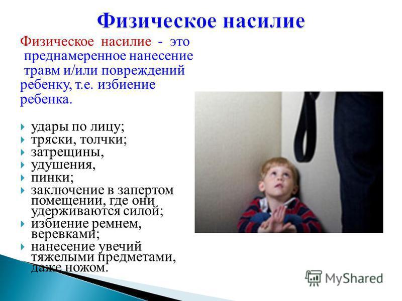 Физическое насилие - это преднамеренное нанесение травм и/или повреждений ребенку, т.е. избиение ребенка. удары по лицу; тряски, толчки; затрещины, удушения, пинки; заключение в запертом помещении, где они удерживаются силой; избиение ремнем, веревка