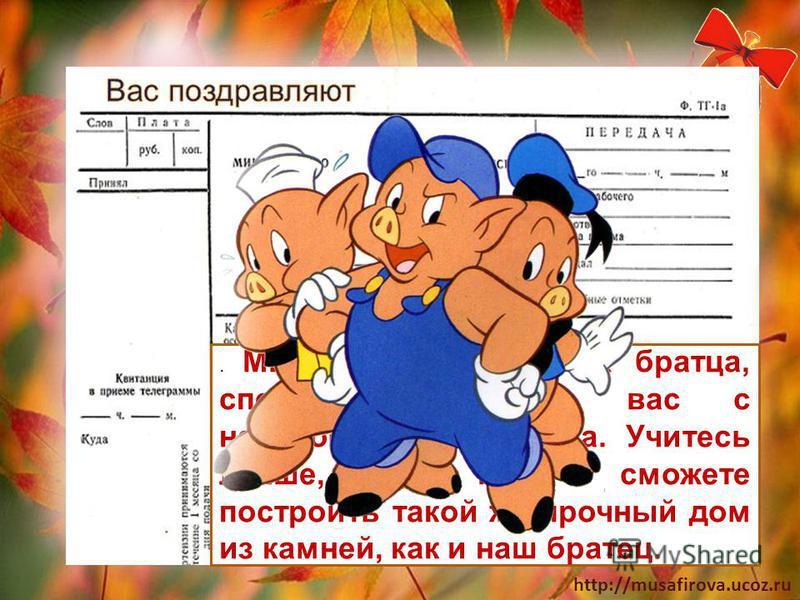 http://musafirova.ucoz.ru. Мы, все три весёлых братца, спешим поздравить вас с началом учебного года. Учитесь лучше, и тогда сможете построить такой же прочный дом из камней, как и наш братец.
