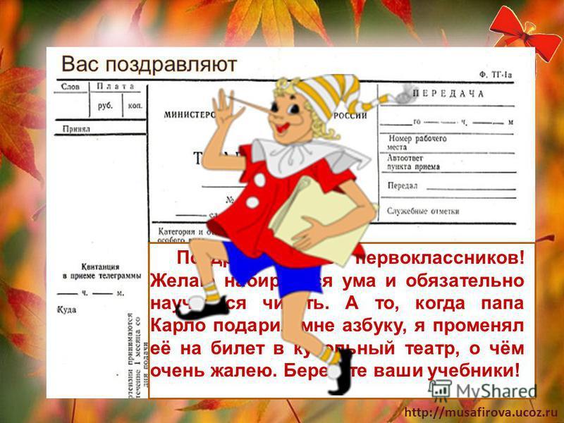 http://musafirova.ucoz.ru Поздравляю всех первоклассников! Желаю набираться ума и обязательно научиться читать. А то, когда папа Карло подарил мне азбуку, я променял её на билет в кукольный театр, о чём очень жалею. Берегите ваши учебники!