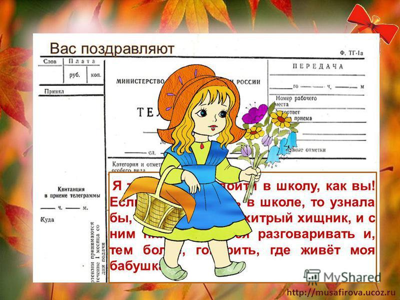 http://musafirova.ucoz.ru Я тоже мечтаю пойти в школу, как вы! Если бы я училась в школе, то узнала бы, что Волк это хитрый хищник, и с ним никогда нельзя разговаривать и, тем более, говорить, где живёт моя бабушка.