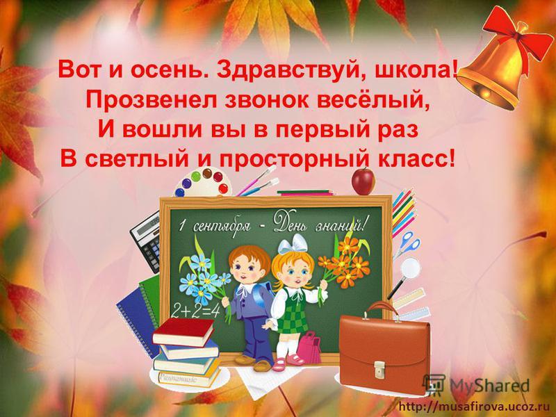 http://musafirova.ucoz.ru Вот и осень. Здравствуй, школа! Прозвенел звонок весёлый, И вошли вы в первый раз В светлый и просторный класс!
