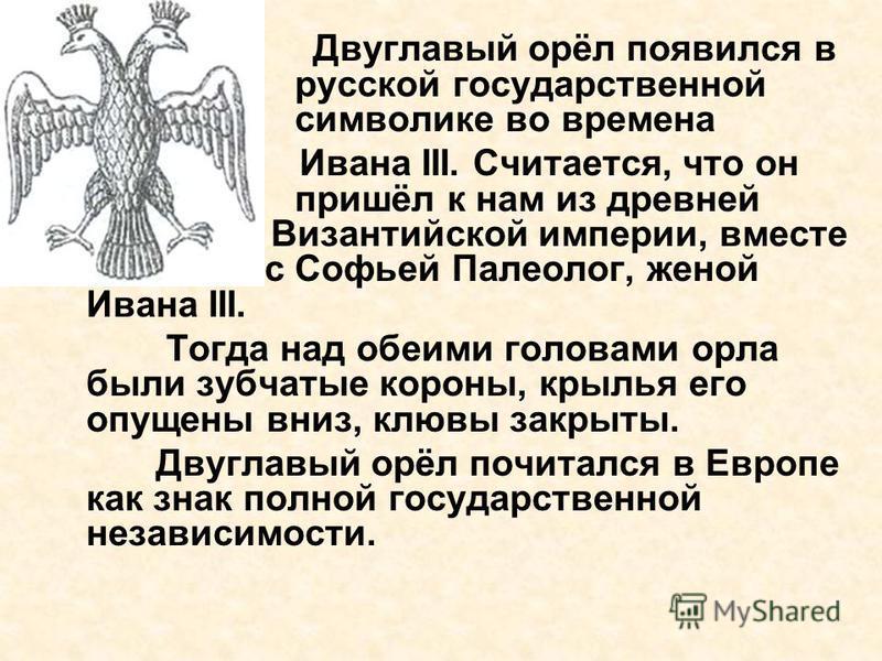 Двуглавый орёл появился в русской государственной символике во времена Ивана III. Считается, что он пришёл к нам из древней Византийской империи, вместе с Софьей Палеолог, женой Ивана III. Тогда над обеими головами орла были зубчатые короны, крылья е