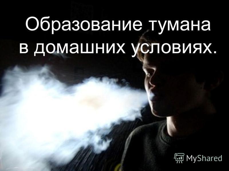 Образование тумана в домашних условиях.