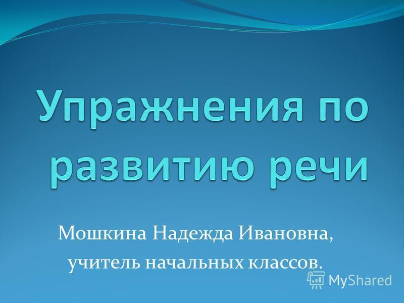Мошкина Надежда Ивановна, учитель начальных классов.