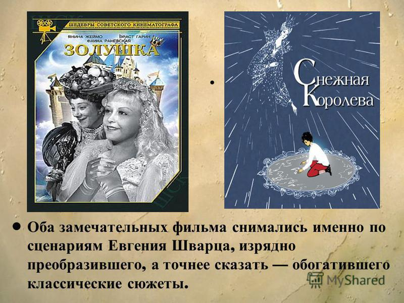 Оба замечательных фильма снимались именно по сценариям Евгения Шварца, изрядно преобразившего, а точнее сказать обогатившего классические сюжеты.