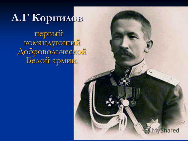 Л.Г Корнилов первый командующий Добровольческой Белой армии.