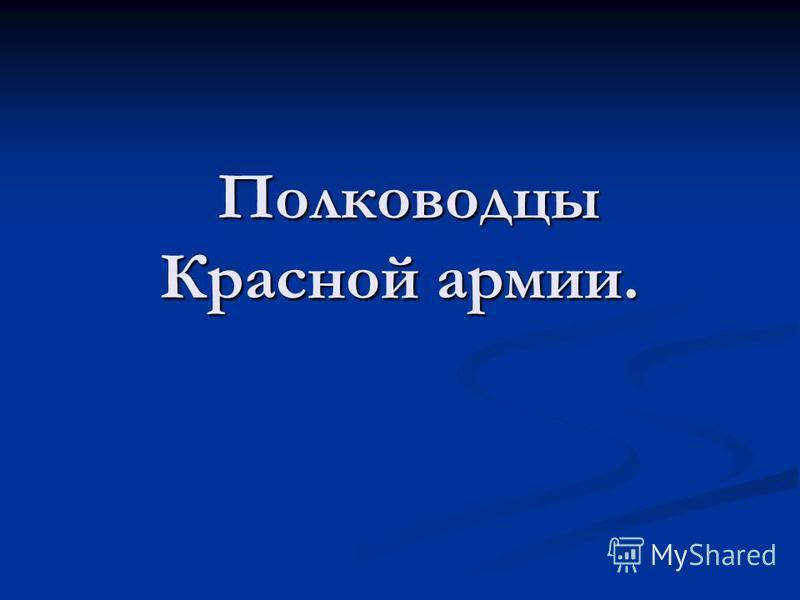 Полководцы Красной армии. Полководцы Красной армии.
