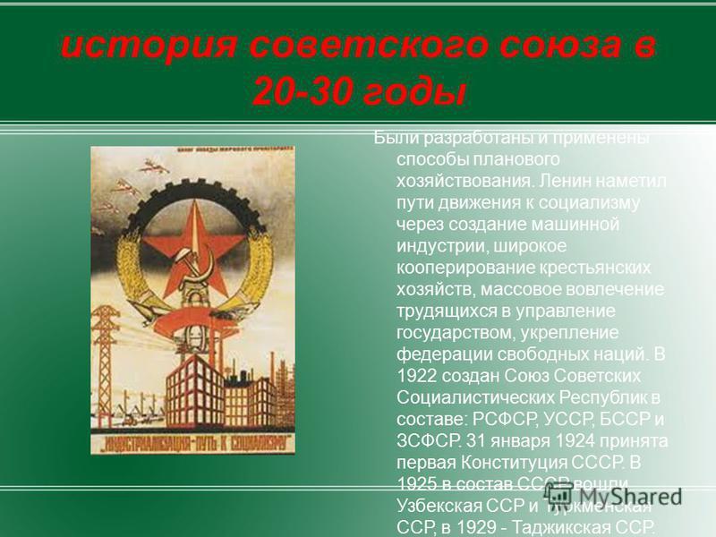 история советского союза в 20-30 годы Были разработаны и применены способы планового хозяйствования. Ленин наметил пути движения к социализму через создание машинной индустрии, широкое кооперирование крестьянских хозяйств, массовое вовлечение трудящи