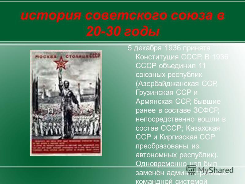 история советского союза в 20-30 годы 5 декабря 1936 принята Конституция СССР. В 1936 СССР объединил 11 союзных республик (Азербайджанская ССР, Грузинская ССР и Армянская ССР, бывшие ранее в составе ЗСФСР, непосредственно вошли в состав СССР; Казахск