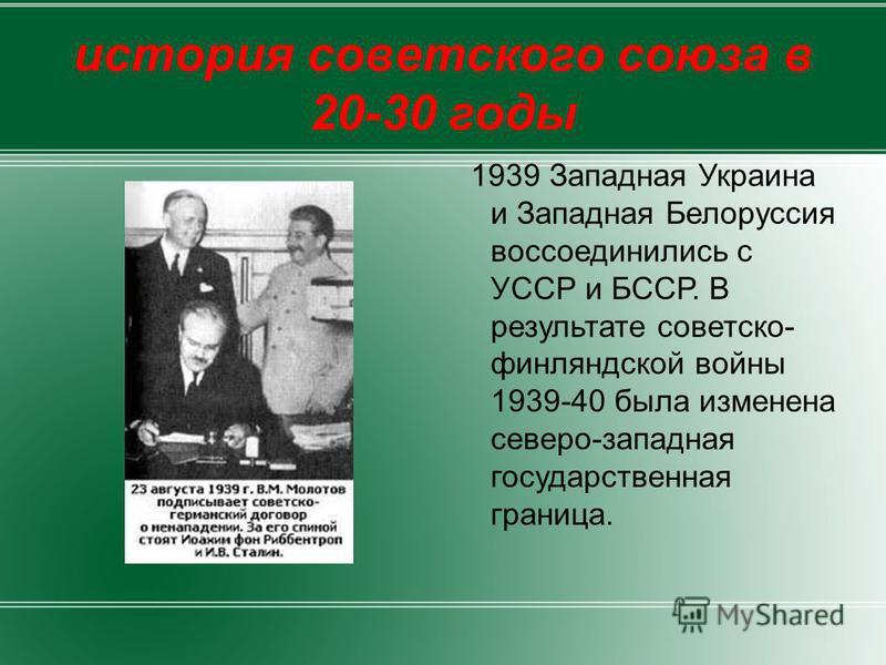история советского союза в 20-30 годы 1939 Западная Украина и Западная Белоруссия воссоединились с УССР и БССР. В результате советско- финляндской войны 1939-40 была изменена северо-западная государственная граница.