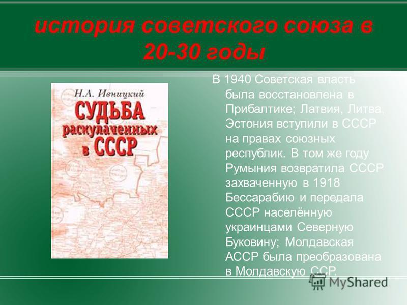 история советского союза в 20-30 годы В 1940 Советская власть была восстановлена в Прибалтике; Латвия, Литва, Эстония вступили в СССР на правах союзных республик. В том же году Румыния возвратила СССР захваченную в 1918 Бессарабию и передала СССР нас