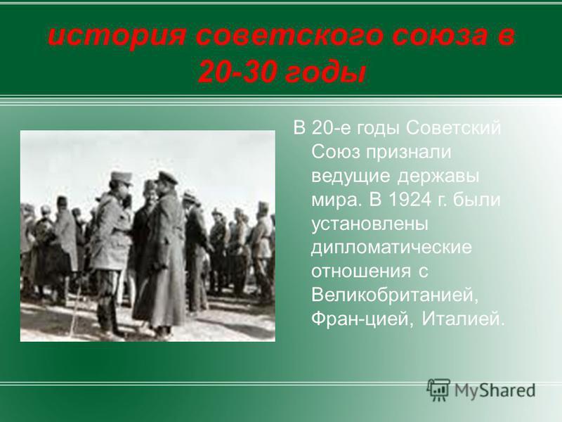 В 20-е годы Советский Союз признали ведущие державы мира. В 1924 г. были установлены дипломатические отношения с Великобританией, Фран-цией, Италией.