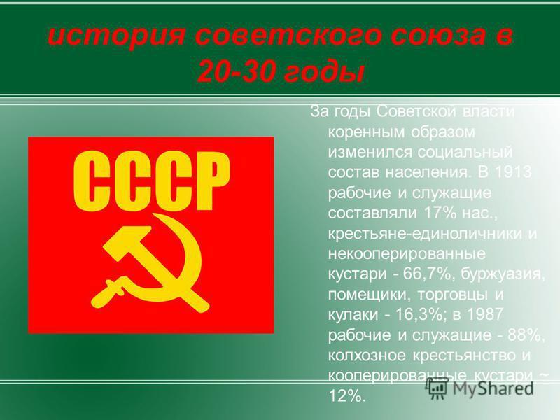 история советского союза в 20-30 годы За годы Советской власти коренным образом изменился социальный состав населения. В 1913 рабочие и служащие составляли 17% нас., крестьяне-единоличники и некооперированные кустари - 66,7%, буржуазия, помещики, тор