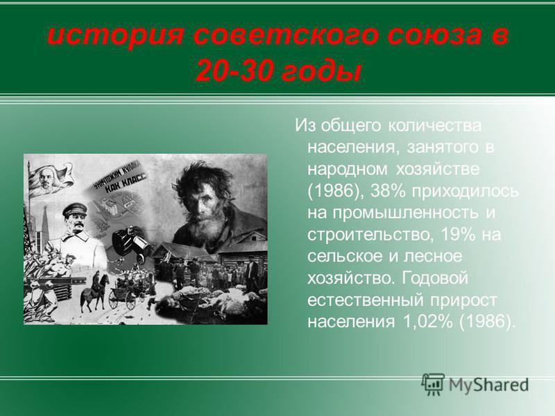 история советского союза в 20-30 годы Из общего количества населения, занятого в народном хозяйстве (1986), 38% приходилось на промышленность и строительство, 19% на сельское и лесное хозяйство. Годовой естественный прирост населения 1,02% (1986).