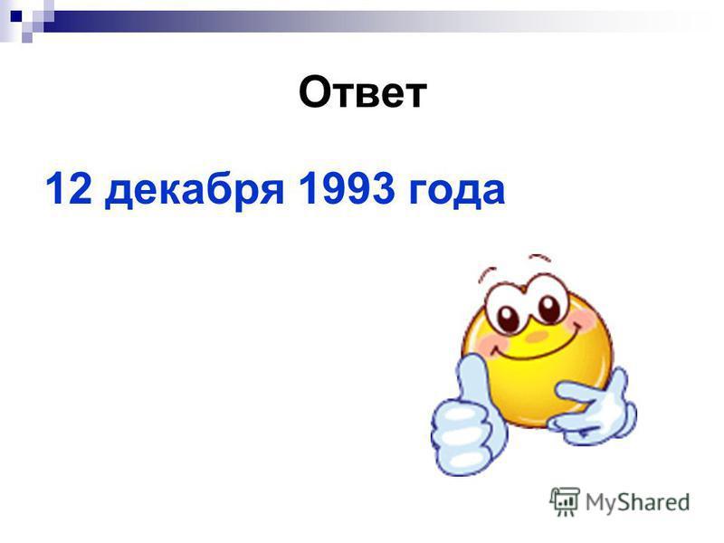 Ответ 12 декабря 1993 года