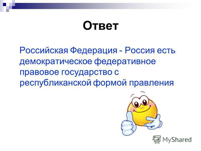 Ответ Российская Федерация - Россия есть демократическое федеративное правовое государство с республиканской формой правления