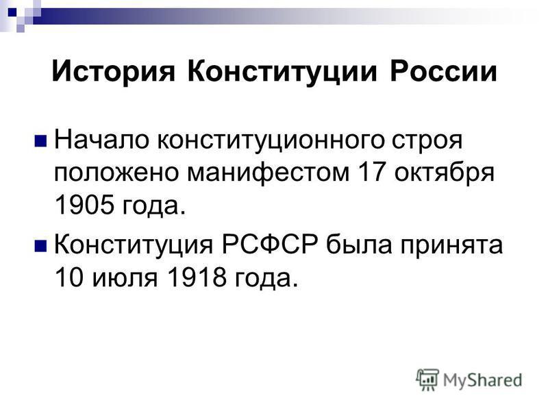 История Конституции России Начало конституционного строя положено манифестом 17 октября 1905 года. Конституция РСФСР была принята 10 июля 1918 года.