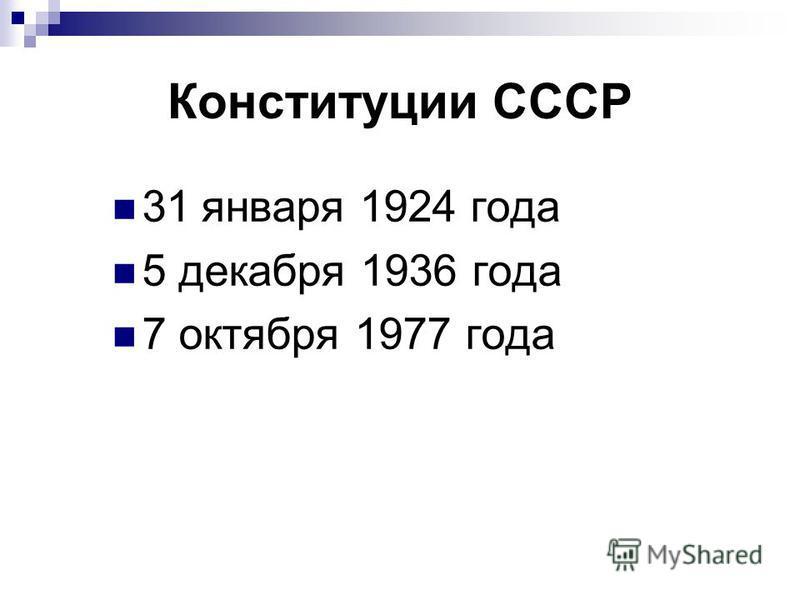 Конституции СССР 31 января 1924 года 5 декабря 1936 года 7 октября 1977 года