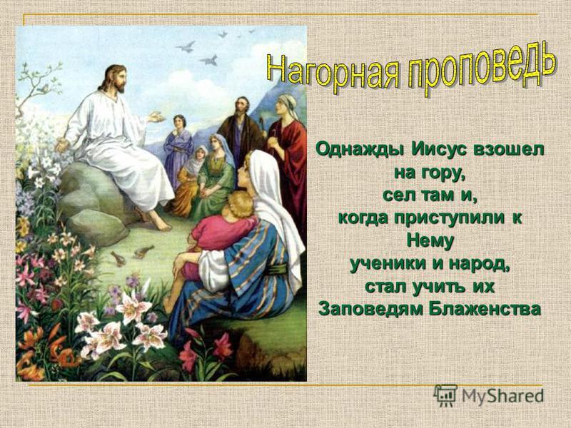 Однажды Иисус взошел на гору, сел там и, когда приступили к Нему ученики и народ, стал учить их Заповедям Блаженства