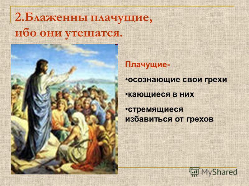 2. Блаженны плачущие, ибо они утешатся. Плачущие- осознающие свои грехи кающиеся в них стремящиеся избавиться от грехов
