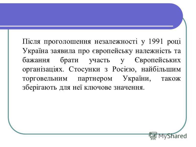 Після проголошення незалежності у 1991 році Україна заявила про європейську належність та бажання брати участь у Європейських організаціях. Стосунки з Росією, найбільшим торговельним партнером України, також зберігають для неї ключове значення.