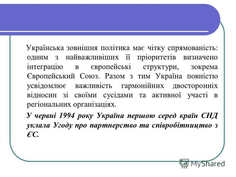 Українська зовнішня політика має чітку спрямованість: одним з найважливіших її пріоритетів визначено інтеграцію в європейські структури, зокрема Європейський Союз. Разом з тим Україна повністю усвідомлює важливість гармонійних двосторонніх відносин з