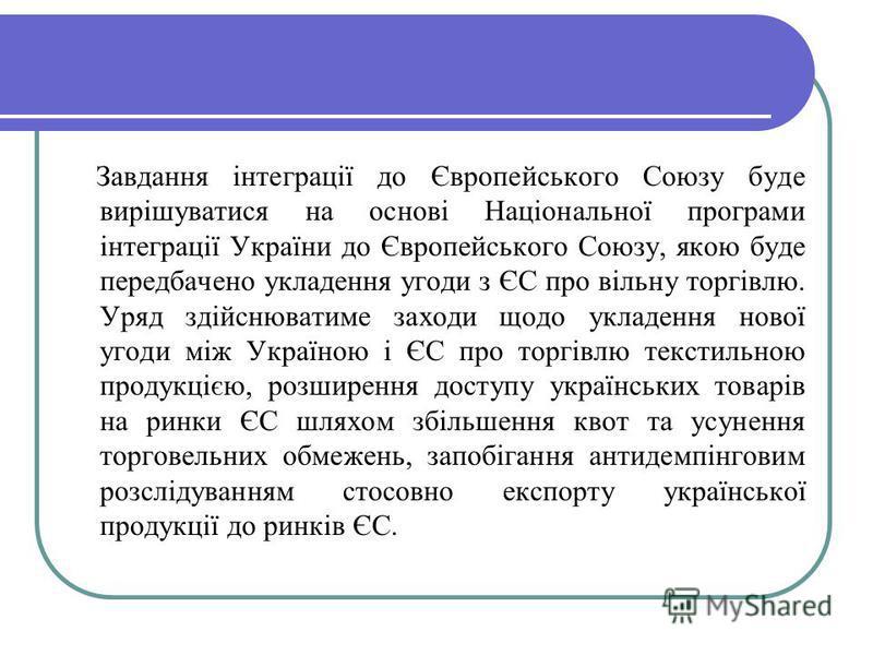 Завдання інтеграції до Європейського Союзу буде вирішуватися на основі Національної програми інтеграції України до Європейського Союзу, якою буде передбачено укладення угоди з ЄС про вільну торгівлю. Уряд здійснюватиме заходи щодо укладення нової уго