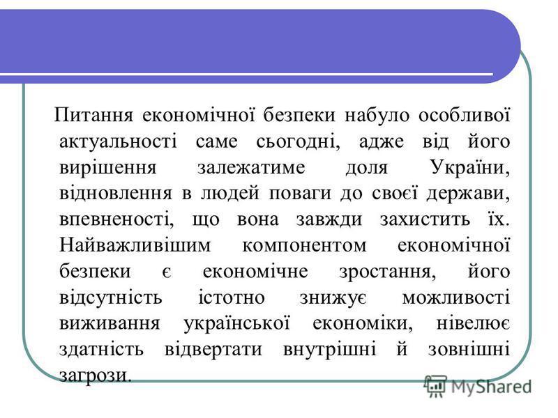 Питання економічної безпеки набуло особливої актуальності саме сьогодні, адже від його вирішення залежатиме доля України, відновлення в людей поваги до своєї держави, впевненості, що вона завжди захистить їх. Найважливішим компонентом економічної без