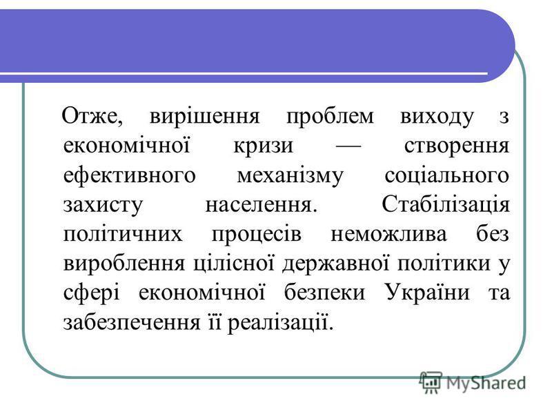 Отже, вирішення проблем виходу з економічної кризи створення ефективного механізму соціального захисту населення. Стабілізація політичних процесів неможлива без вироблення цілісної державної політики у сфері економічної безпеки України та забезпеченн
