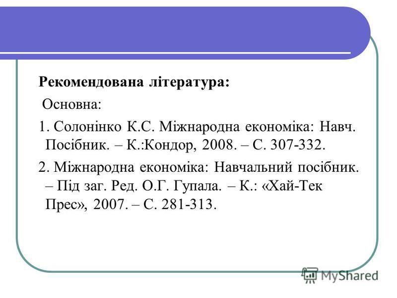 Рекомендована література: Основна: 1. Солонінко К.С. Міжнародна економіка: Навч. Посібник. – К.:Кондор, 2008. – С. 307-332. 2. Міжнародна економіка: Навчальний посібник. – Під заг. Ред. О.Г. Гупала. – К.: «Хай-Тек Прес», 2007. – С. 281-313.