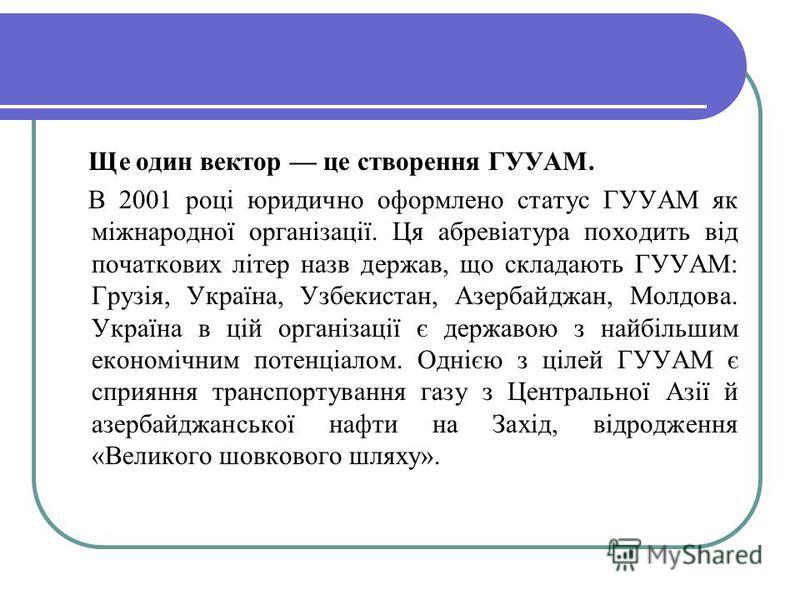 Ще один вектор це створення ГУУАМ. В 2001 році юридично оформлено статус ГУУАМ як міжнародної організації. Ця абревіатура походить від початкових літер назв держав, що складають ГУУАМ: Грузія, Україна, Узбекистан, Азербайджан, Молдова. Україна в цій