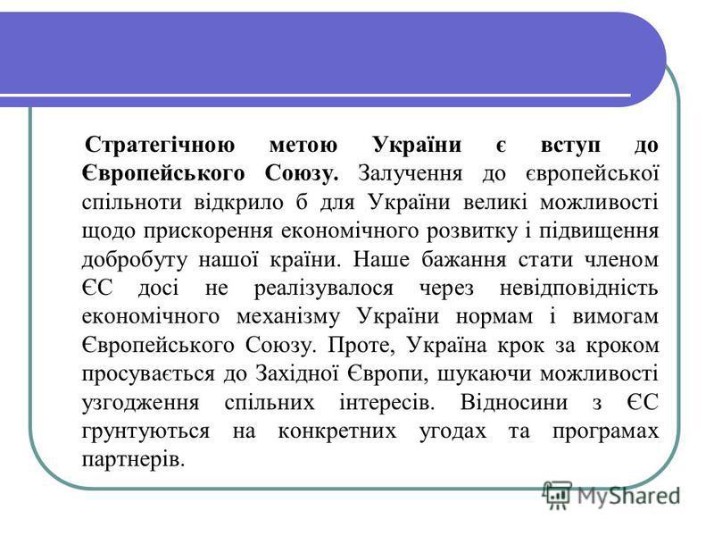 Стратегічною метою України є вступ до Європейського Союзу. Залучення до європейської спільноти відкрило б для України великі можливості щодо прискорення економічного розвитку і підвищення добробуту нашої країни. Наше бажання стати членом ЄС досі не р