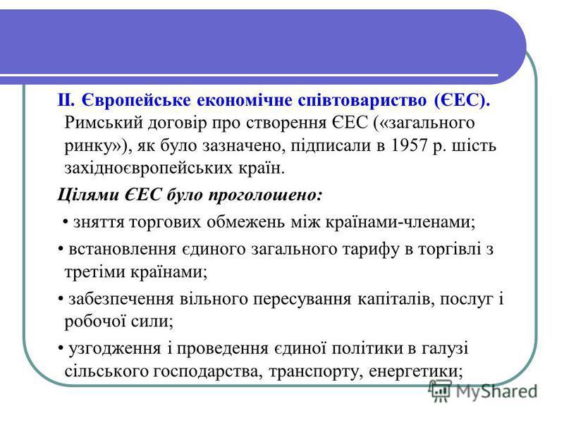 II. Європейське економічне співтовариство (ЄЕС). Римський договір про створення ЄЕС («загального ринку»), як було зазначено, підписали в 1957 р. шість західноєвропейських країн. Цілями ЄЕС було проголошено: зняття торгових обмежень між країнами-члена