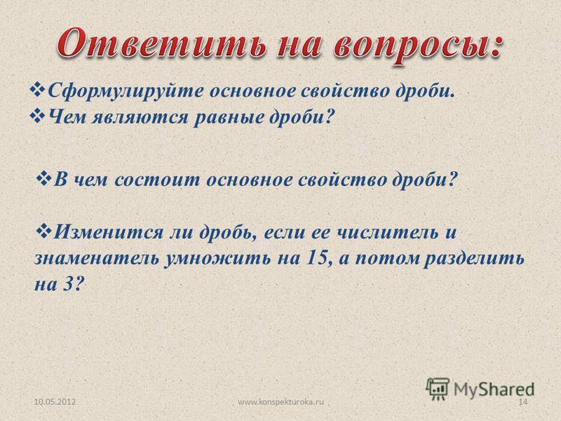 10.05.201214www.konspekturoka.ru Сформулируйте основное свойство дроби. Чем являются равные дроби? В чем состоит основное свойство дроби? Изменится ли дробь, если ее числитель и знаменатель умножить на 15, а потом разделить на 3?