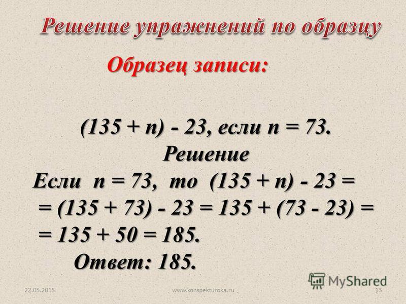 22.05.2015www.konspekturoka.ru13 (135 + n) - 23, если n = 73. Решение Если n = 73, то (135 + n) - 23 = = (135 + 73) - 23 = 135 + (73 - 23) = = (135 + 73) - 23 = 135 + (73 - 23) = = 135 + 50 = 185. = 135 + 50 = 185. Ответ: 185. Образец записи: