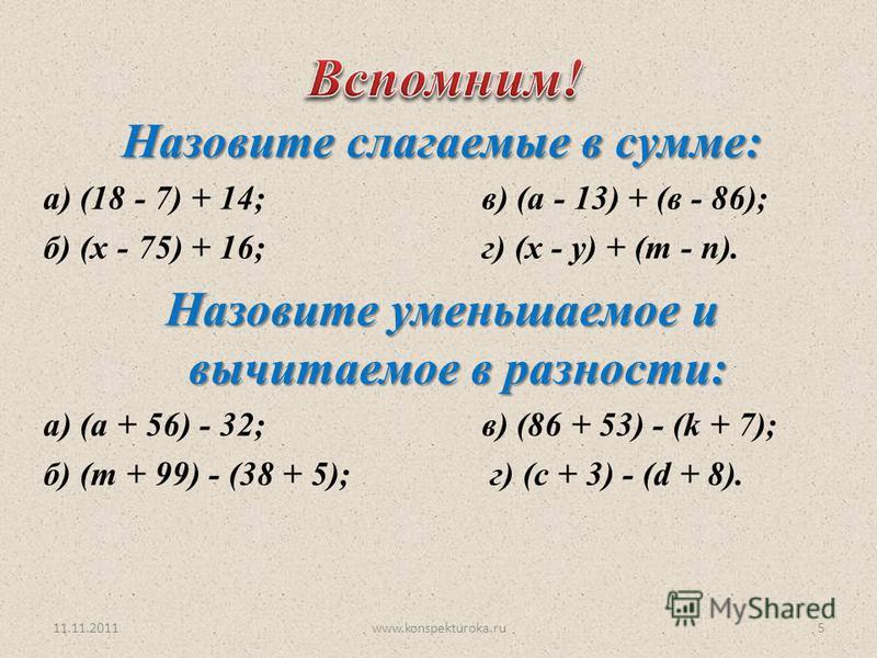 11.11.2011www.konspekturoka.ru5 Назовите слагаемые в сумме: а) (18 - 7) + 14;в) (а - 13) + (в - 86); б) (х - 75) + 16; г) (х - у) + (m - n). Назовите уменьшаемое и вычитаемое в разности: a) (а + 56) - 32;в) (86 + 53) - (k + 7); б) (m + 99) - (38 + 5)