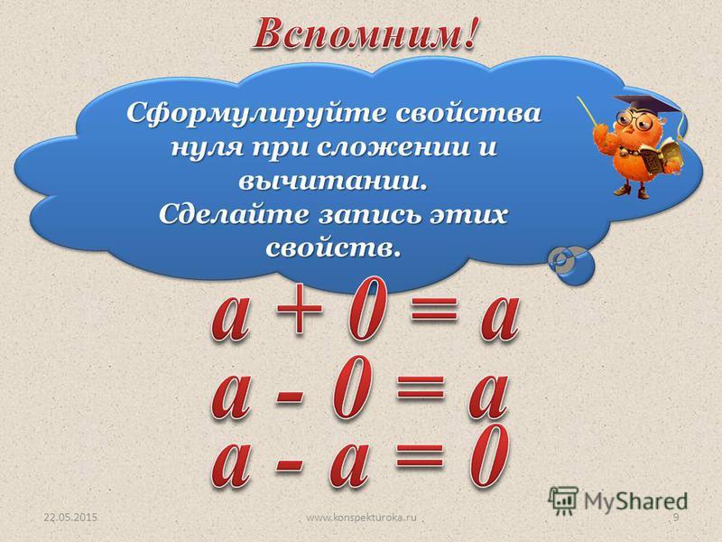 Сформулируйте свойства нуля при сложении и вычитании. Сделайте запись этих свойств. Сформулируйте свойства нуля при сложении и вычитании. Сделайте запись этих свойств. 22.05.20159www.konspekturoka.ru
