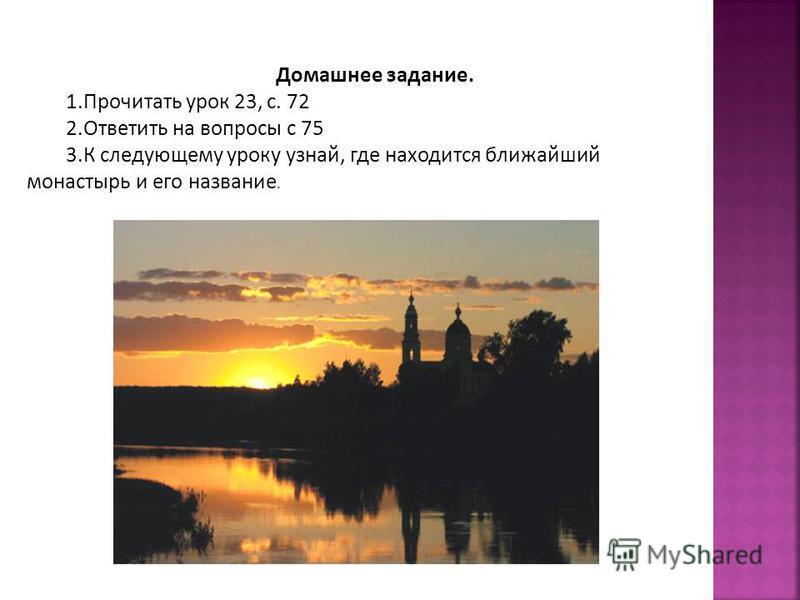 Домашнее задание. 1. Прочитать урок 23, с. 72 2. Ответить на вопросы с 75 3. К следующему уроку узнай, где находится ближайший монастырь и его название.