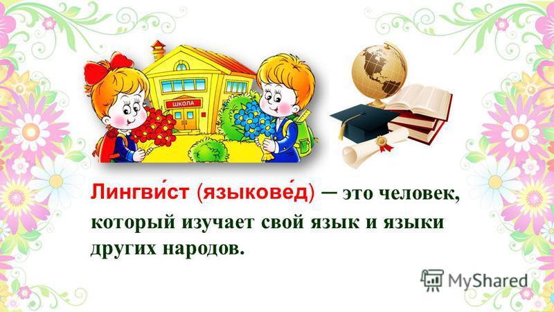 Лингви́ст (языкове́д) это человек, который изучает свой язык и языки других народов.