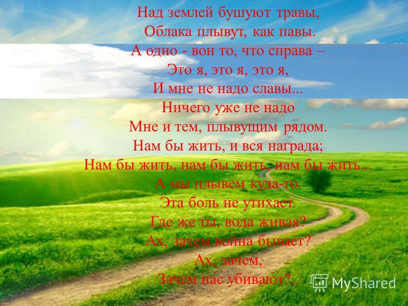 Над землей бушуют травы, Облака плывут, как павы. А одно - вон то, что справа – Это я, это я, это я, И мне не надо славы... Ничего уже не надо Мне и тем, плывущим рядом. Нам бы жить, и вся награда; Нам бы жить, нам бы жить, нам бы жить... А мы плывем