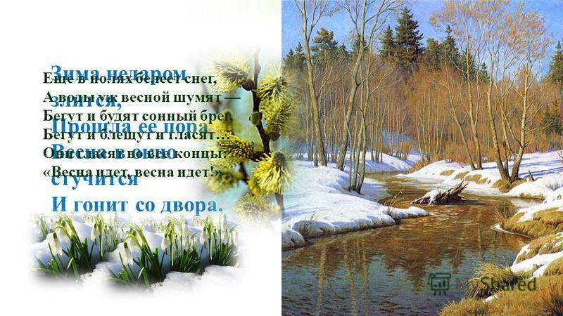 Зима недаром злится, Прошла ее пора Весна в окно стучится И гонит со двора. Еще в полях белеет снег, А воды уж весной шумят Бегут и будят сонный брег, Бегут и блещут и гласят… Они гласят во все концы: «Весна идет, весна идет!»