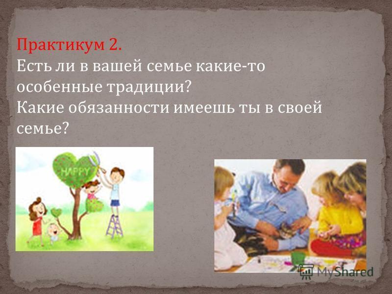 Практикум 2. Есть ли в вашей семье какие-то особенные традиции? Какие обязанности имеешь ты в своей семье?