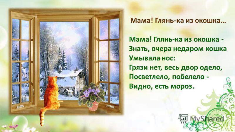 Мама! Глянь-ка из окошка… Мама! Глянь-ка из окошка - Знать, вчера недаром кошка Умывала нос: Грязи нет, весь двор одело, Посветлело, побелело - Видно, есть мороз.