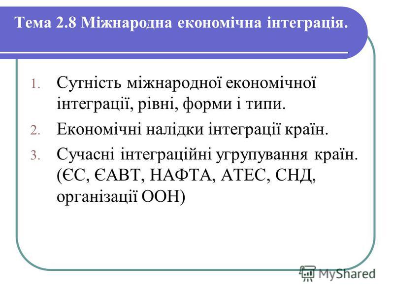 Тема 2.8 Міжнародна економічна інтеграція. 1. Сутність міжнародної економічної інтеграції, рівні, форми і типи. 2. Економічні налідки інтеграції країн. 3. Сучасні інтеграційні угрупування країн. (ЄС, ЄАВТ, НАФТА, АТЕС, СНД, організації ООН)