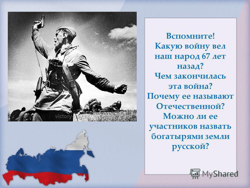 Вспомните! Какую войну вел наш народ 67 лет назад? Чем закончилась эта война? Почему ее называют Отечественной? Можно ли ее участников назвать богатырями земли русской?