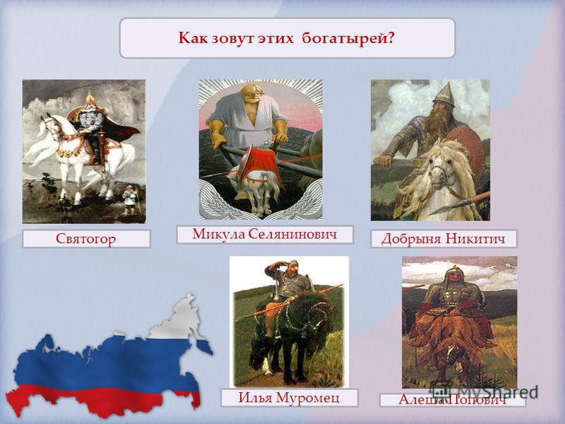 Как зовут этих богатырей? Святогор Микула Селянинович Добрыня Никитич Илья Муромец Алеша Попович
