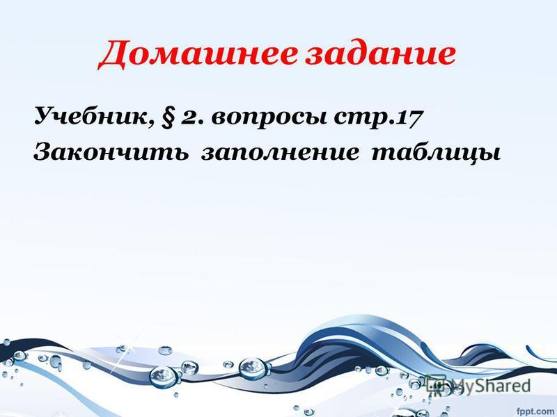 Домашнее задание Учебник, § 2. вопросы стр.17 Закончить заполнение таблицы