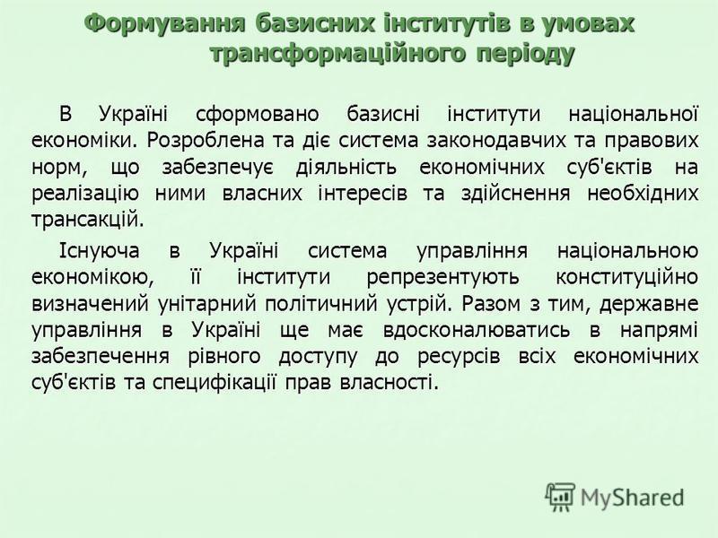 Формування базисних інститутів в умовах трансформаційного періоду В Україні сформовано базисні інститути національної економіки. Розроблена та діє система законодавчих та правових норм, що забезпечує діяльність економічних суб'єктів на реалізацію ним